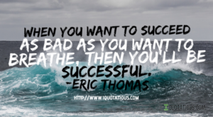 When you want to succeed as bad as you want to breathe, then you'll be successful