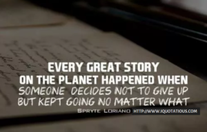 Every great story on the planet happened when someone decided not to give up, but kept going no matter what