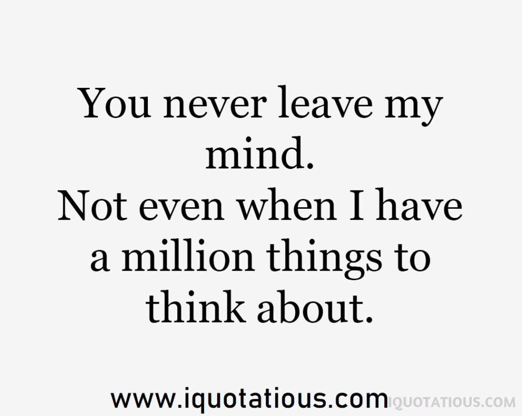 you never leave my mind. not even when I have a million things to think about