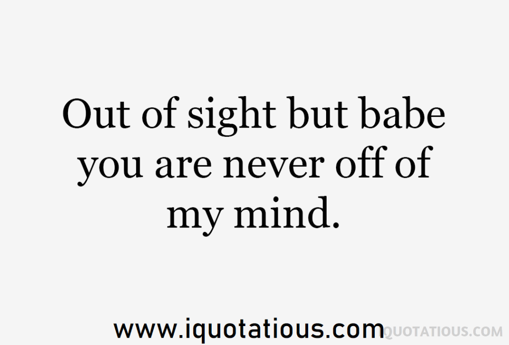 out of sight but babe you are never off of my mind