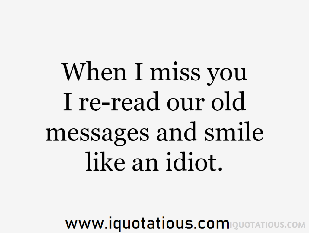 when I miss you I re-read our old messages and smile like an idiot.