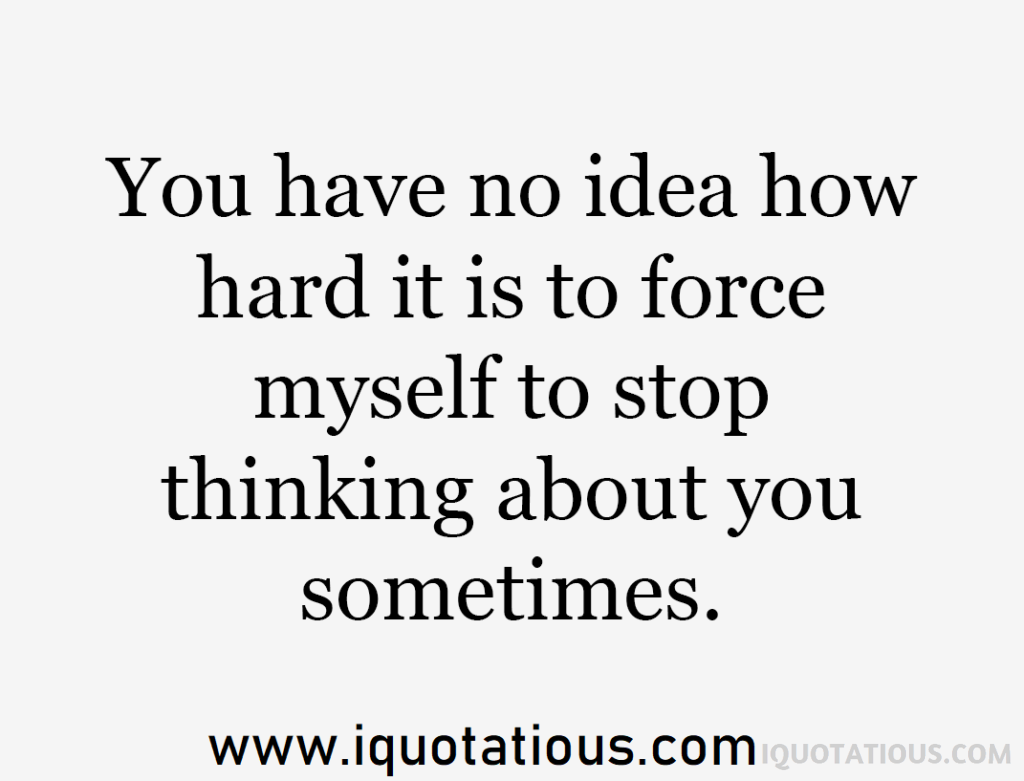 you have no idea how hard it is to force myself to stop thinking about you sometimes