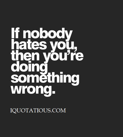 If nobody hates you then you're doing something wrong.