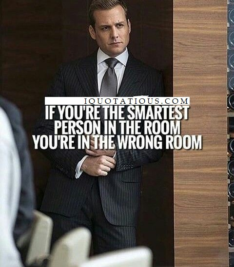 If you're smartest person in the room, you're in the wrong room.