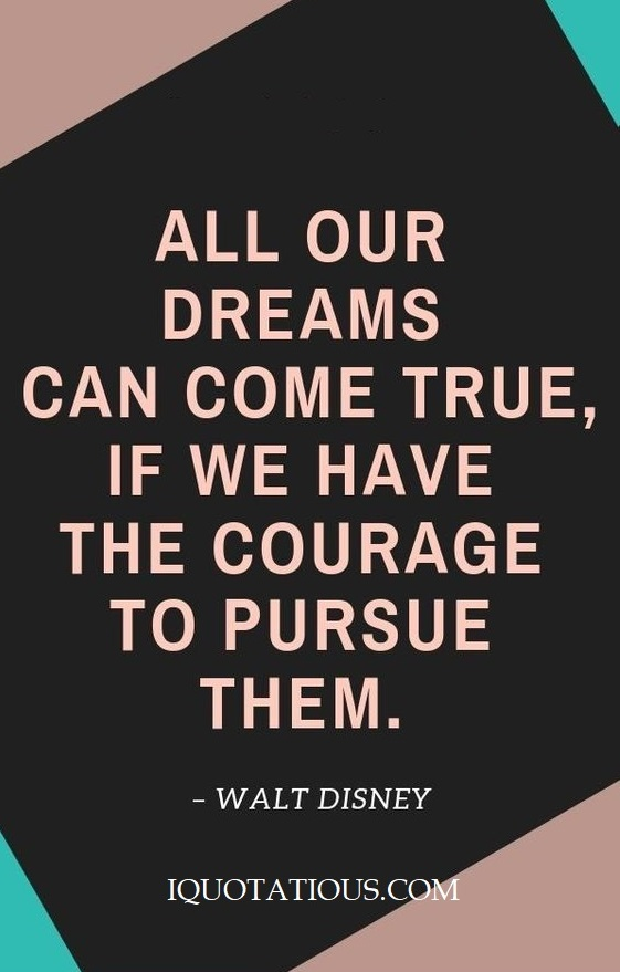 All our dreams can come true, if we have the courage to pursue them